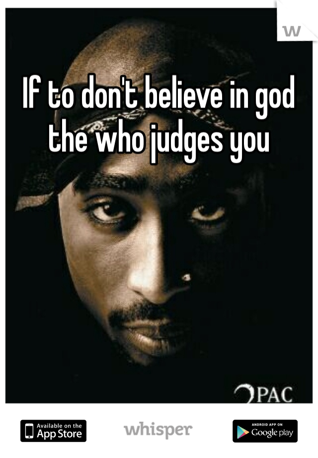 If to don't believe in god the who judges you