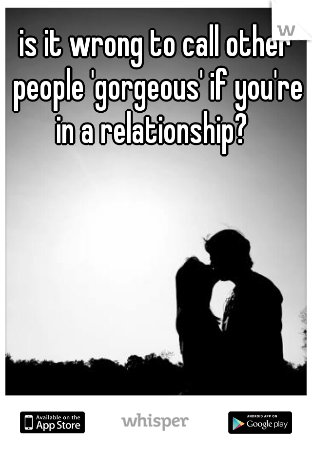 is it wrong to call other people 'gorgeous' if you're in a relationship?