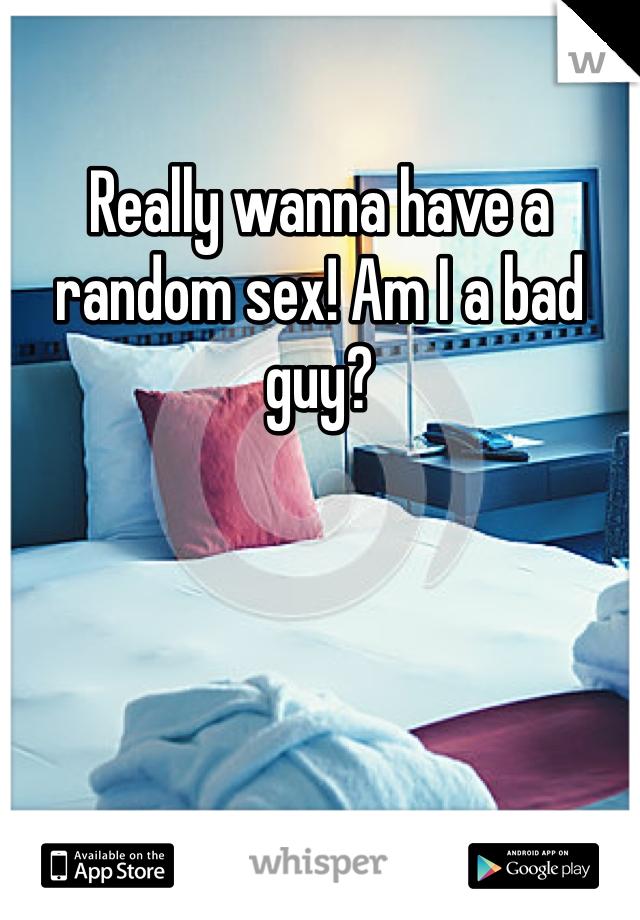 Really wanna have a random sex! Am I a bad guy?