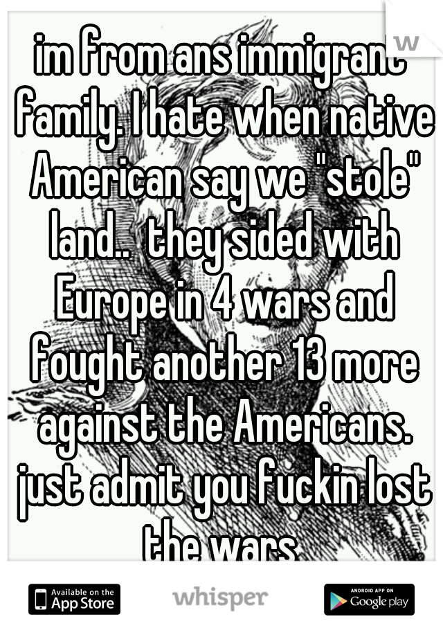 """im from ans immigrant family. I hate when native American say we """"stole"""" land..  they sided with Europe in 4 wars and fought another 13 more against the Americans. just admit you fuckin lost the wars"""