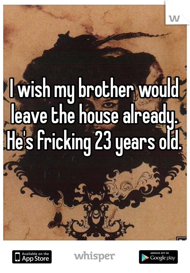 I wish my brother would leave the house already. He's fricking 23 years old.