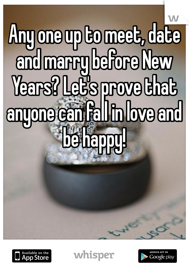 Any one up to meet, date and marry before New Years? Let's prove that anyone can fall in love and be happy!