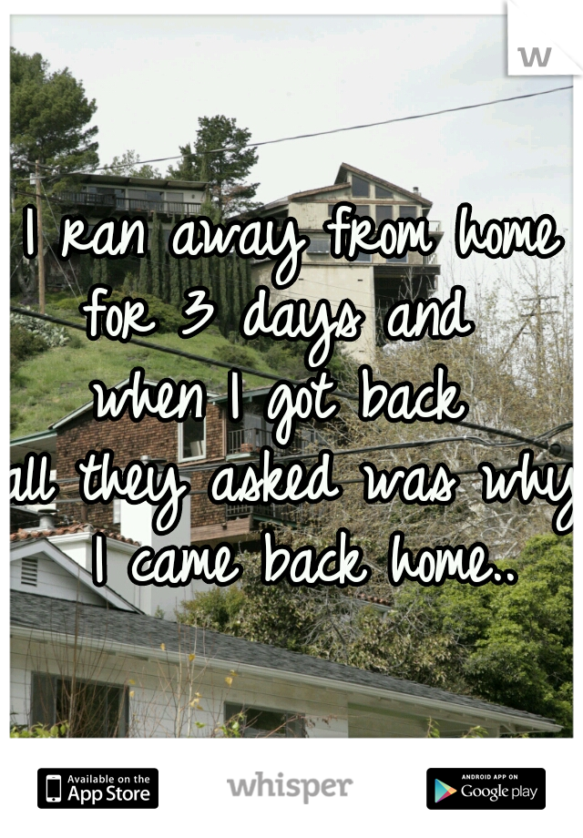 I ran away from home for 3 days and  when I got back  all they asked was why I came back home..