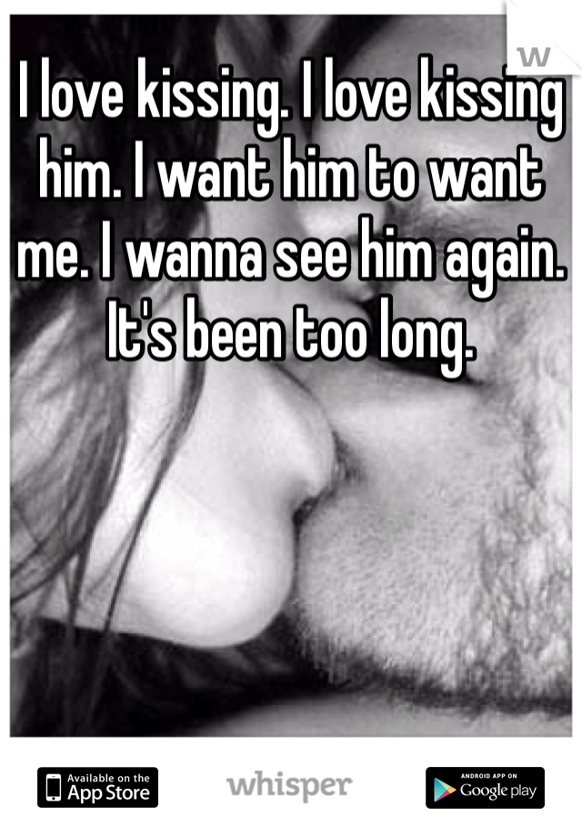I love kissing. I love kissing him. I want him to want me. I wanna see him again. It's been too long.