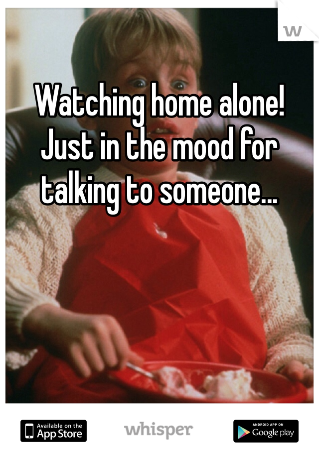 Watching home alone! Just in the mood for talking to someone...