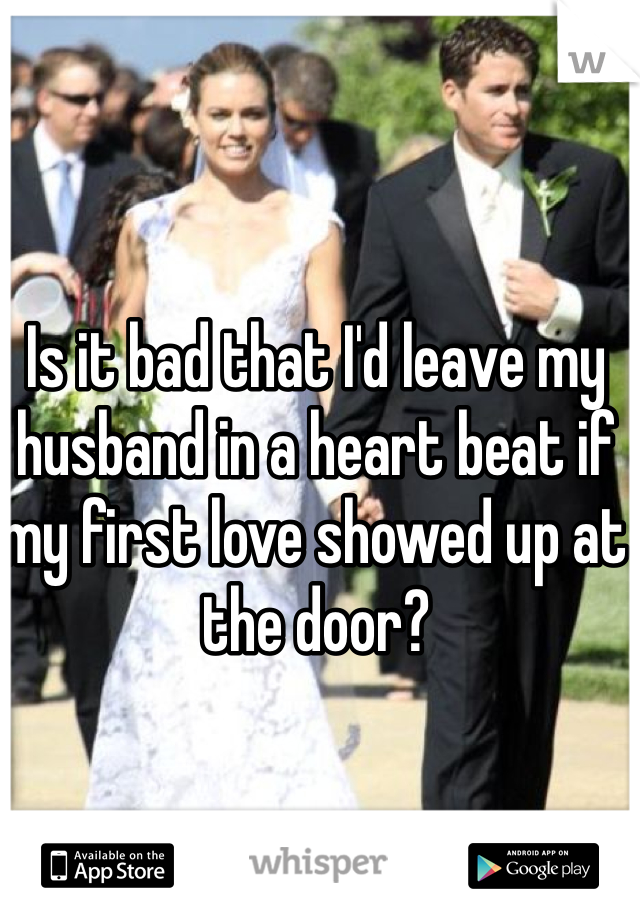 Is it bad that I'd leave my husband in a heart beat if my first love showed up at the door?