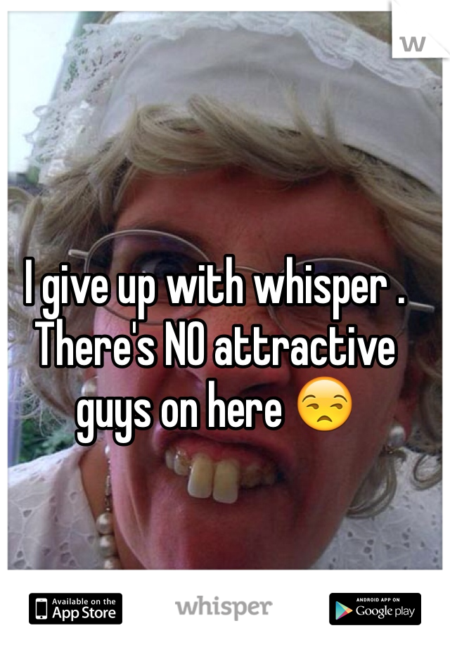 I give up with whisper . There's NO attractive guys on here 😒