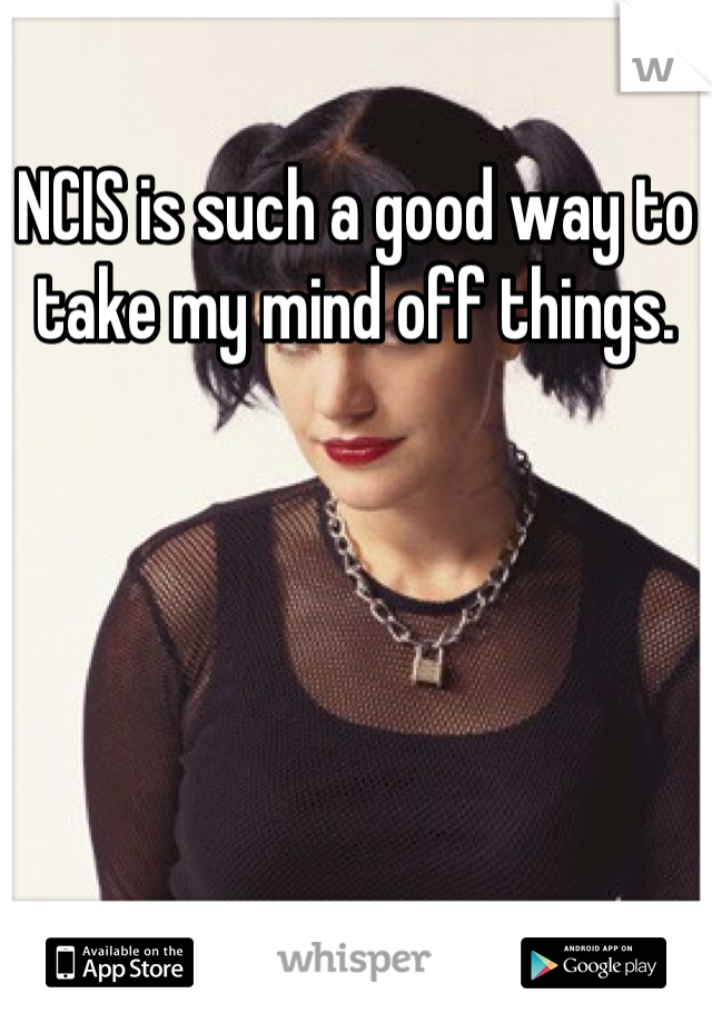 NCIS is such a good way to take my mind off things.