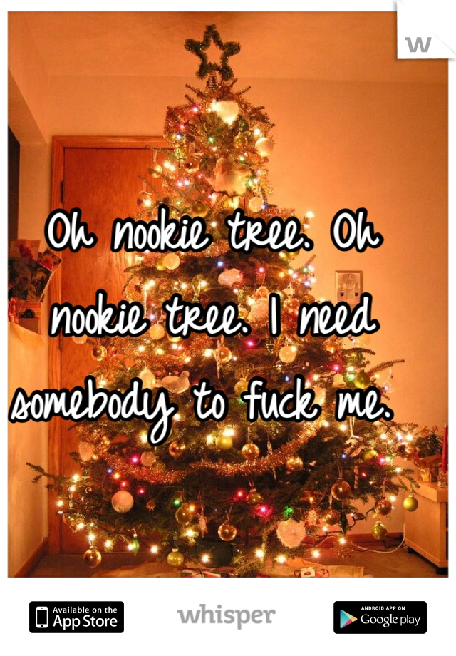 Oh nookie tree. Oh nookie tree. I need somebody to fuck me.