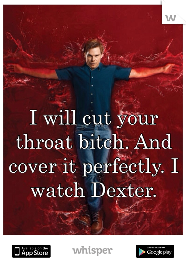 I will cut your throat bitch. And cover it perfectly. I watch Dexter.
