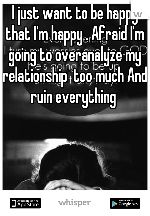 I just want to be happy that I'm happy . Afraid I'm going to overanalyze my relationship  too much And ruin everything