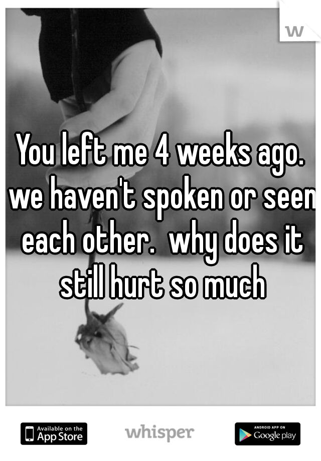 You left me 4 weeks ago. we haven't spoken or seen each other.  why does it still hurt so much