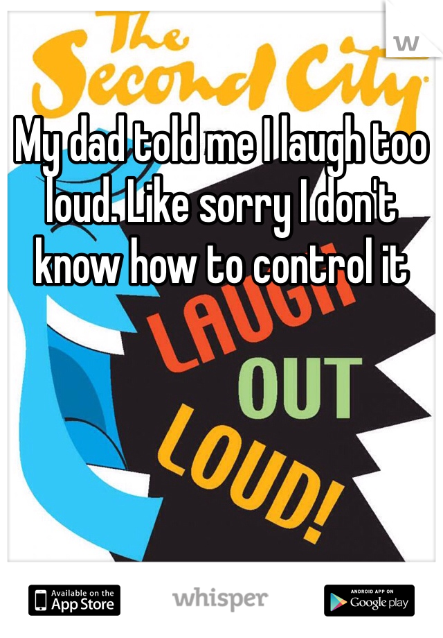 My dad told me I laugh too loud. Like sorry I don't know how to control it