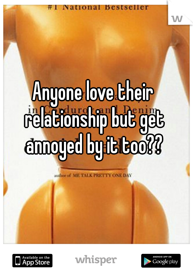 Anyone love their relationship but get annoyed by it too??