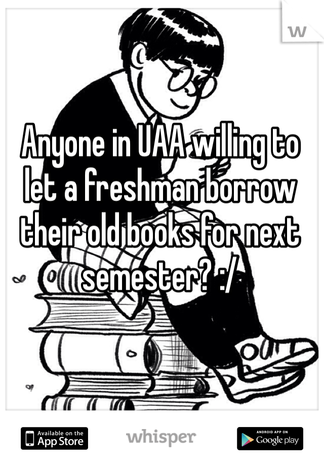 Anyone in UAA willing to let a freshman borrow their old books for next semester? :/