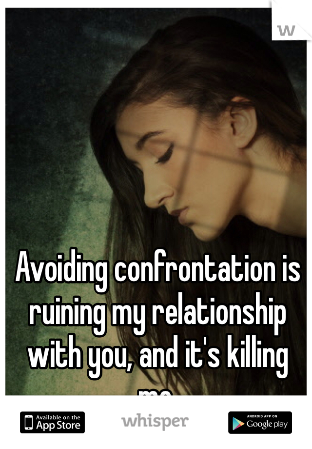 Avoiding confrontation is ruining my relationship with you, and it's killing me.
