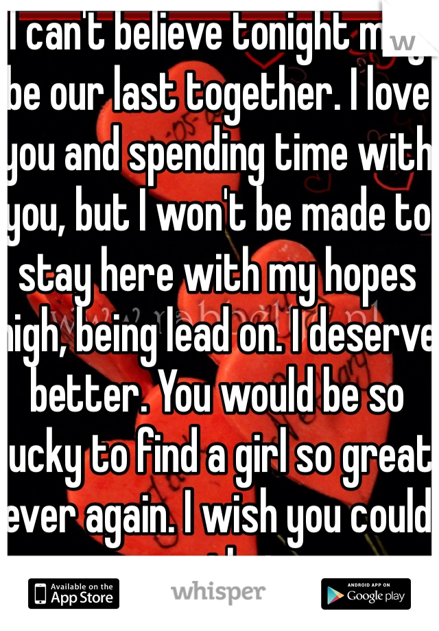 I can't believe tonight may be our last together. I love you and spending time with you, but I won't be made to stay here with my hopes high, being lead on. I deserve better. You would be so lucky to find a girl so great ever again. I wish you could see that.