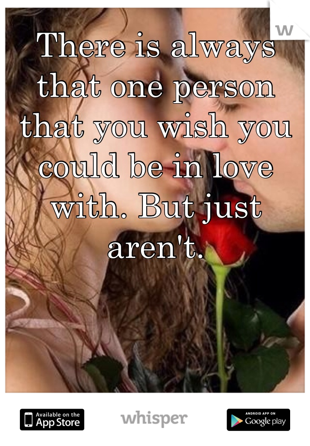 There is always that one person that you wish you could be in love with. But just aren't.
