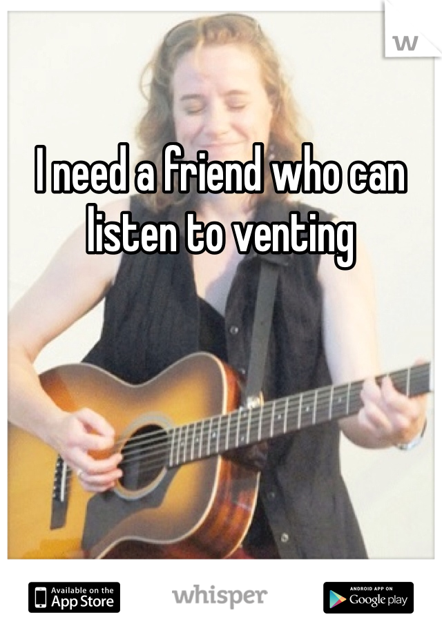 I need a friend who can listen to venting