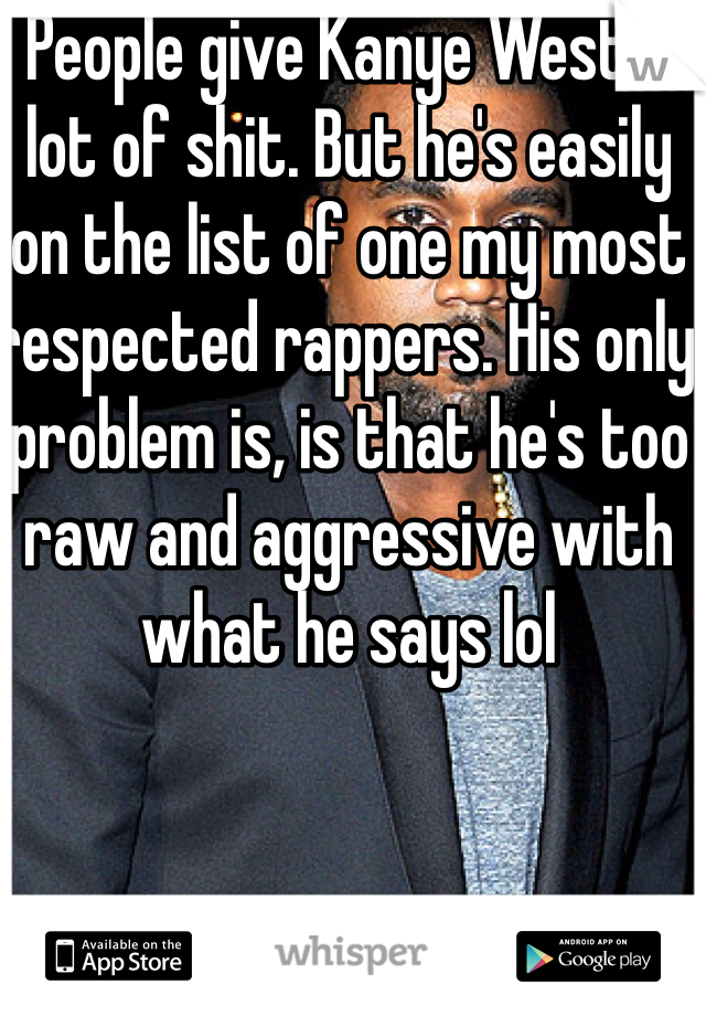 People give Kanye West a lot of shit. But he's easily on the list of one my most respected rappers. His only problem is, is that he's too raw and aggressive with what he says lol