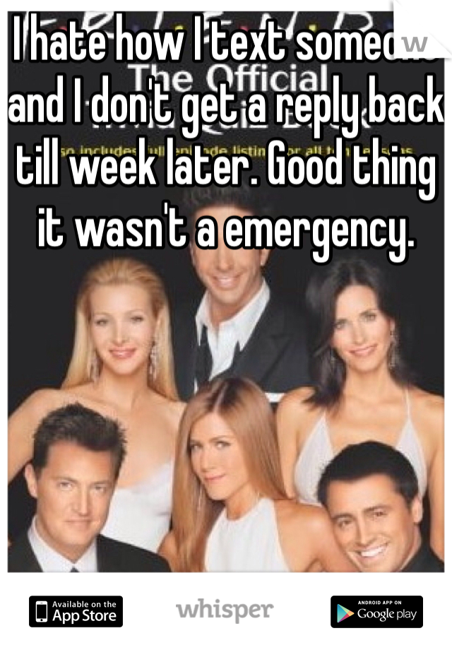 I hate how I text someone and I don't get a reply back till week later. Good thing it wasn't a emergency.