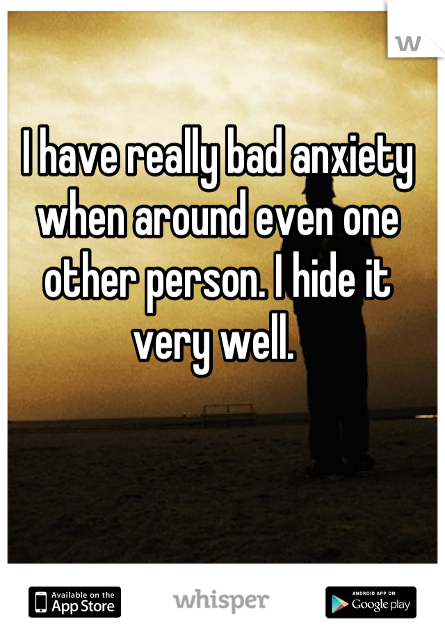 I have really bad anxiety when around even one other person. I hide it very well.
