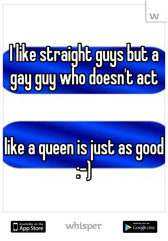 I like straight guys but a gay guy who doesn't act    like a queen is just as good :-)