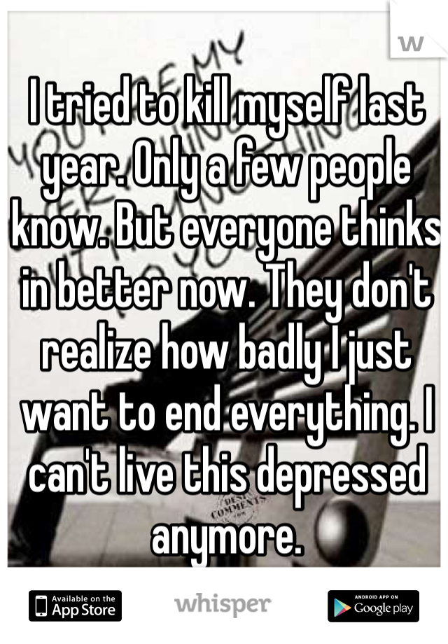 I tried to kill myself last year. Only a few people know. But everyone thinks in better now. They don't realize how badly I just want to end everything. I can't live this depressed anymore.