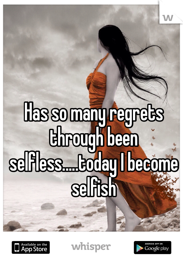 Has so many regrets through been selfless.....today I become selfish