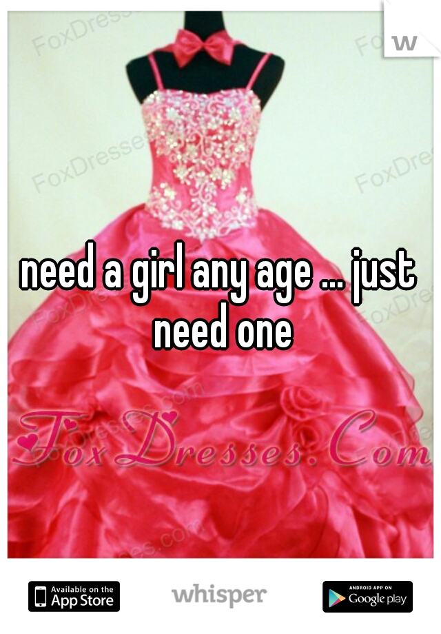 need a girl any age ... just need one