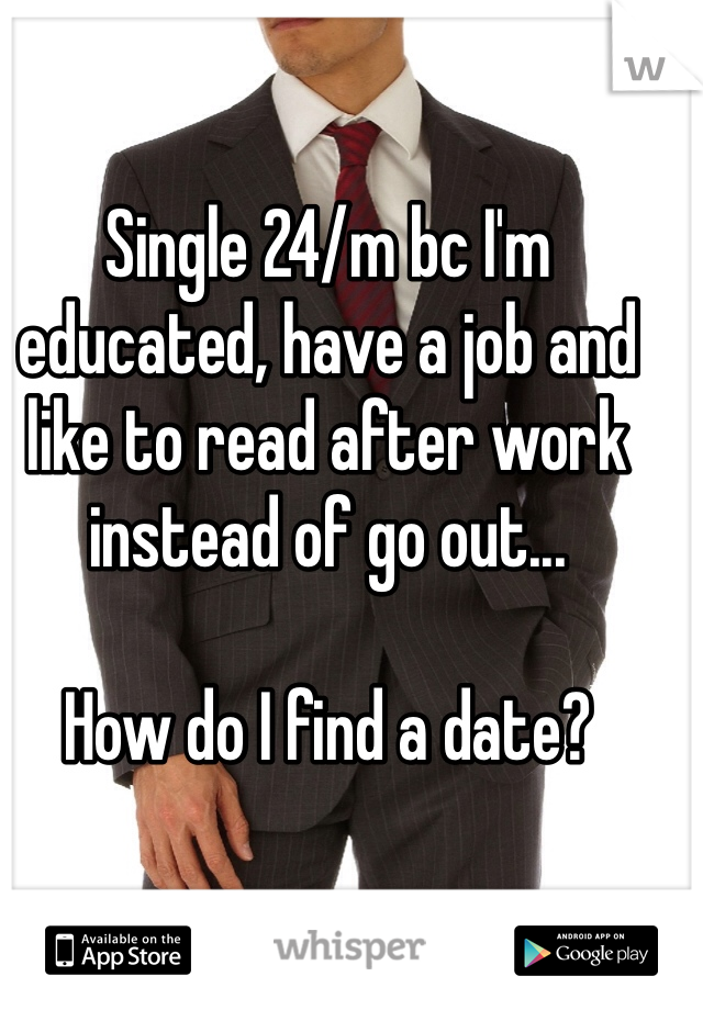 Single 24/m bc I'm educated, have a job and like to read after work instead of go out...  How do I find a date?
