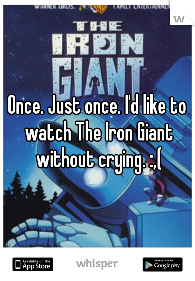 Once. Just once. I'd like to watch The Iron Giant without crying. :,(