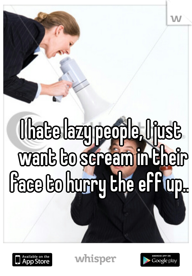 I hate lazy people, I just want to scream in their face to hurry the eff up....
