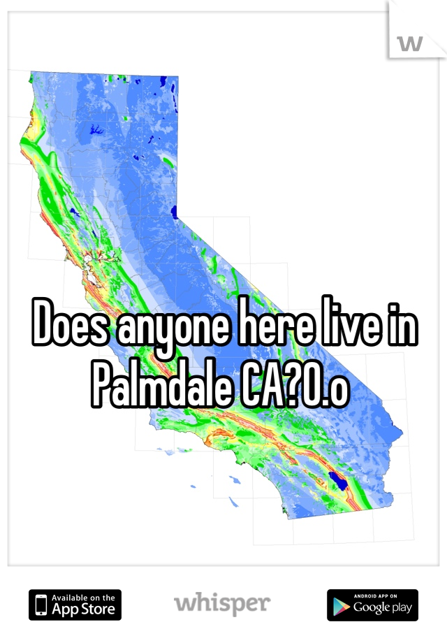 Does anyone here live in Palmdale CA?0.o