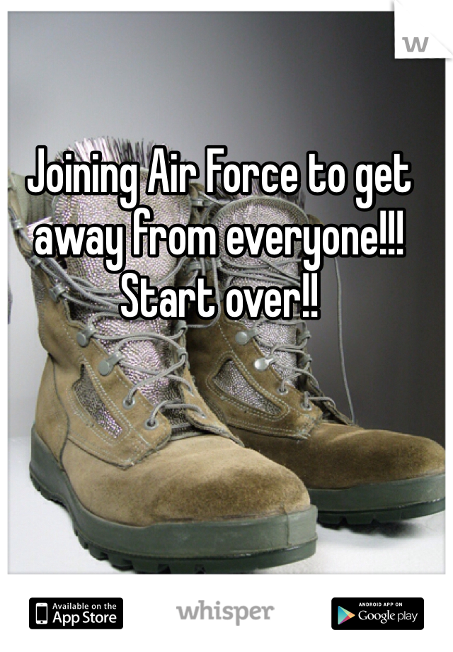 Joining Air Force to get away from everyone!!! Start over!!