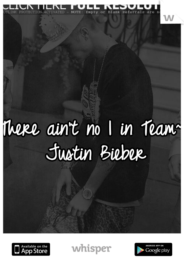 There ain't no I in Team~ Justin Bieber