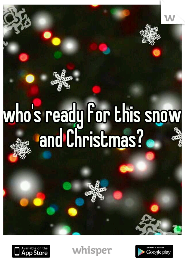 who's ready for this snow and Christmas?