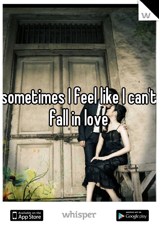 sometimes I feel like I can't fall in love
