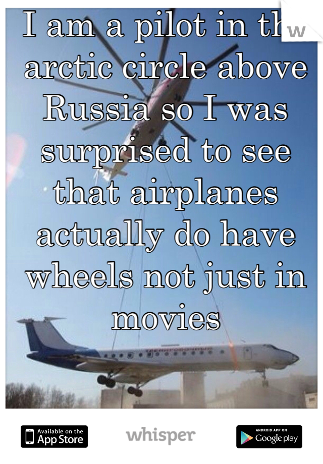 I am a pilot in the arctic circle above Russia so I was surprised to see that airplanes actually do have wheels not just in movies