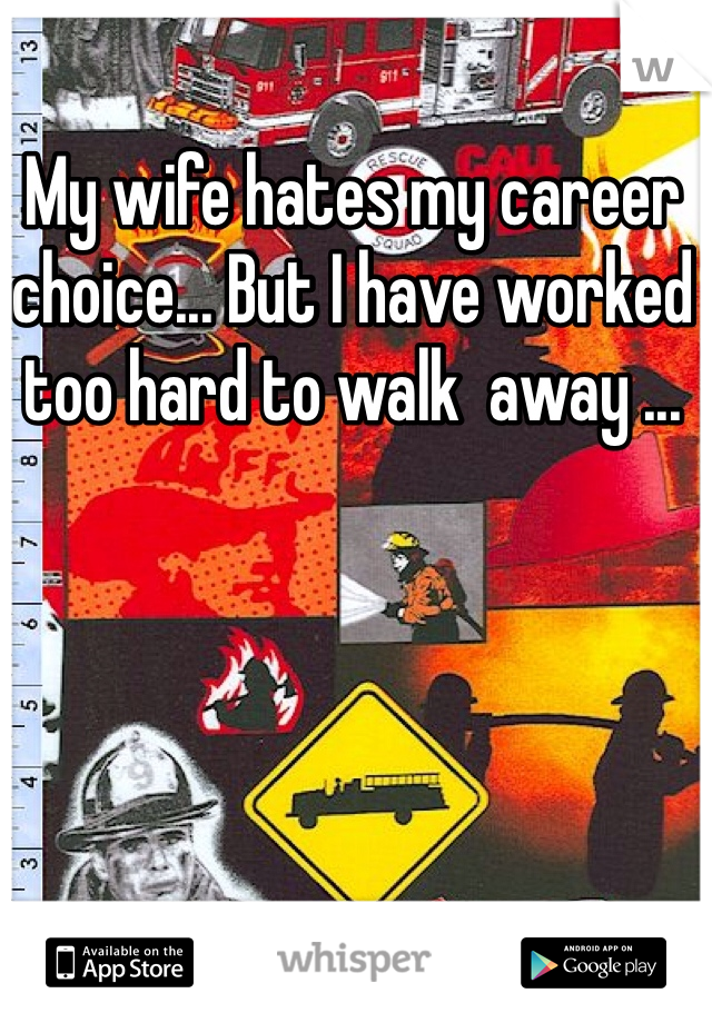 My wife hates my career choice... But I have worked too hard to walk  away ...