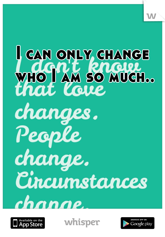 I can only change who I am so much..