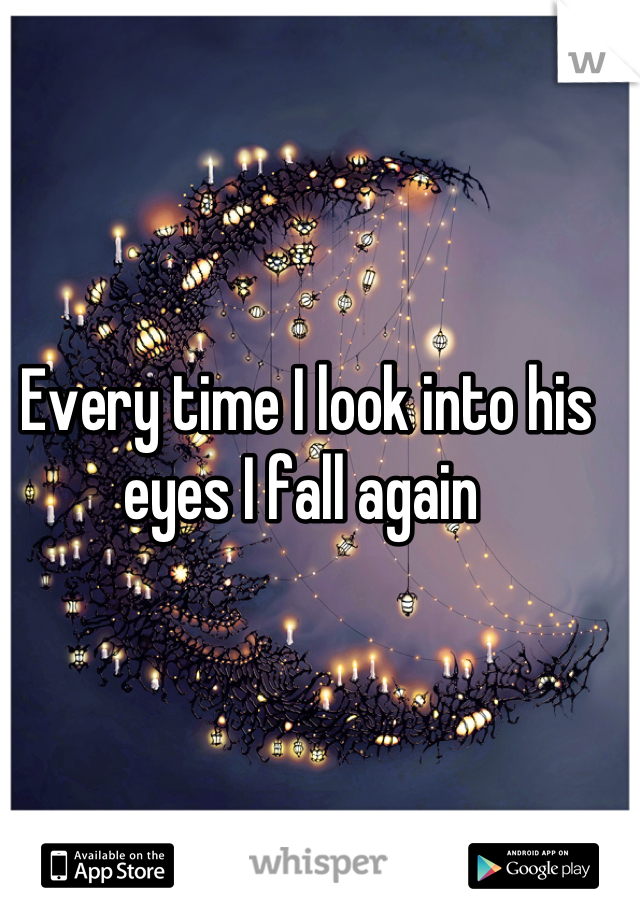 Every time I look into his eyes I fall again