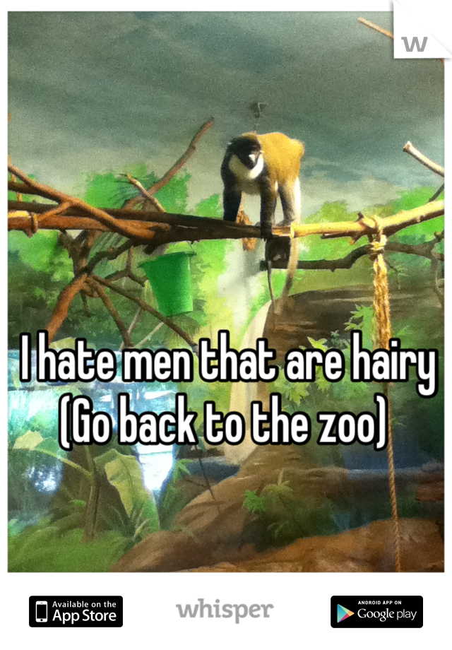 I hate men that are hairy  (Go back to the zoo)