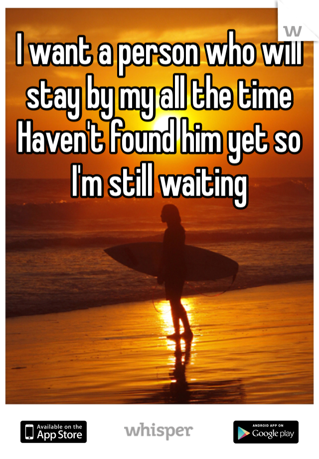 I want a person who will stay by my all the time  Haven't found him yet so I'm still waiting