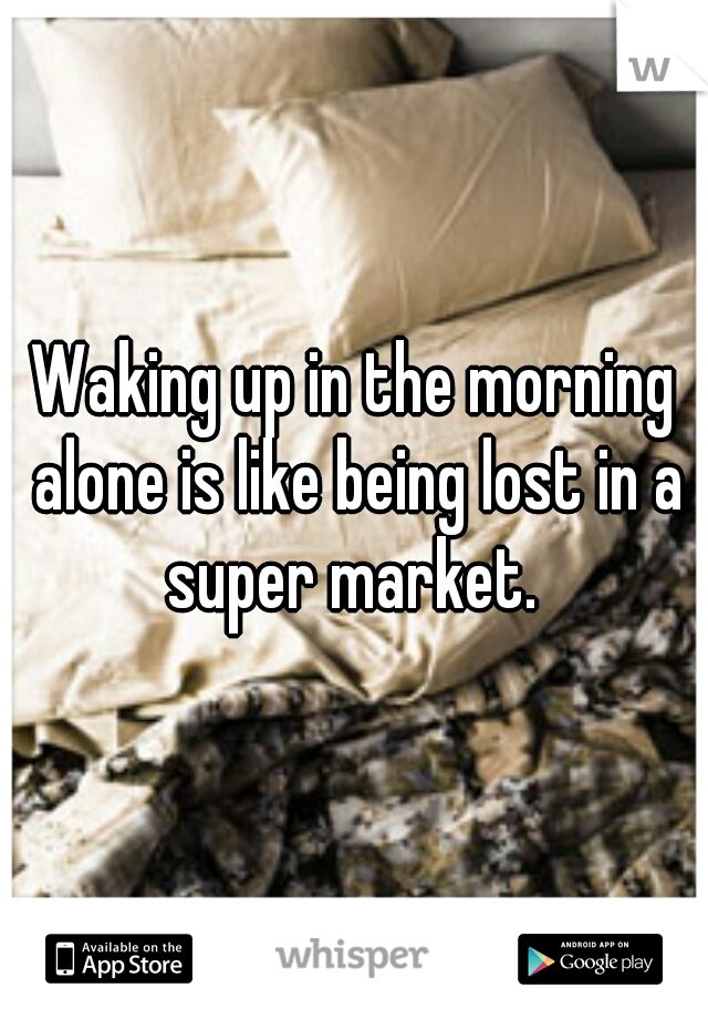 Waking up in the morning alone is like being lost in a super market.