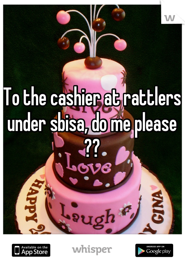 To the cashier at rattlers under sbisa, do me please ??