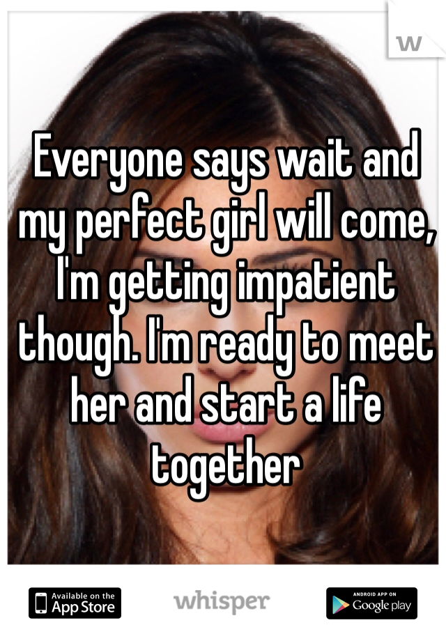 Everyone says wait and my perfect girl will come, I'm getting impatient though. I'm ready to meet her and start a life together