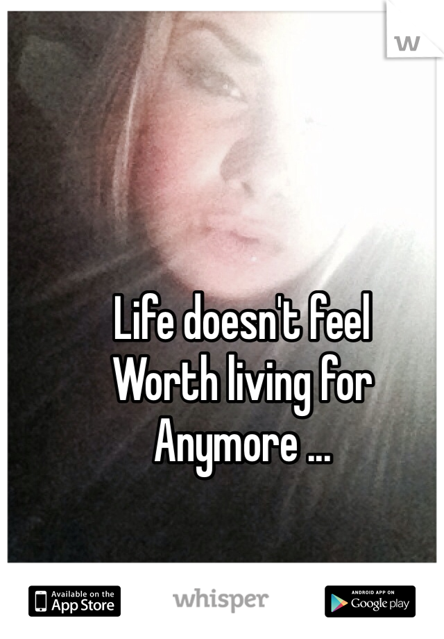 Life doesn't feel  Worth living for Anymore ...
