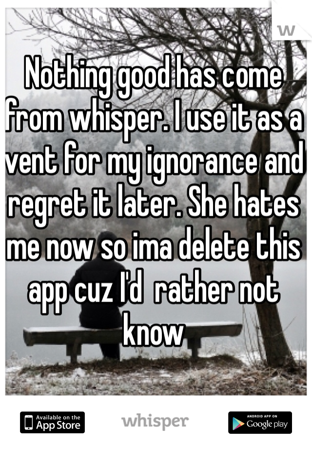 Nothing good has come from whisper. I use it as a vent for my ignorance and regret it later. She hates me now so ima delete this app cuz I'd  rather not know