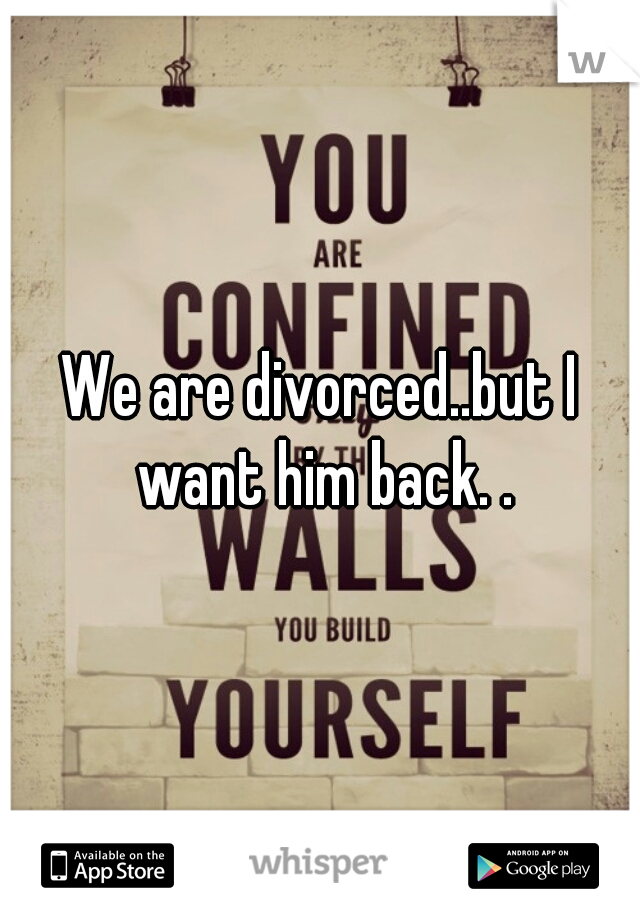 We are divorced..but I want him back. .